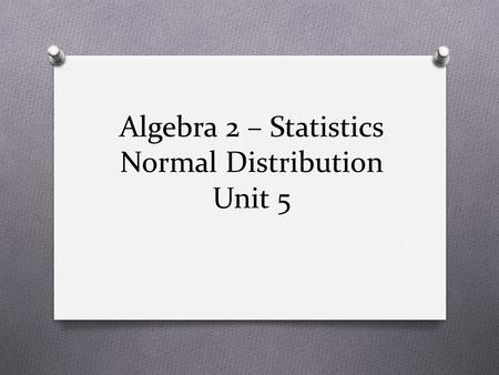 Algebra 2 – Statistics Normal Distribution Unit 5