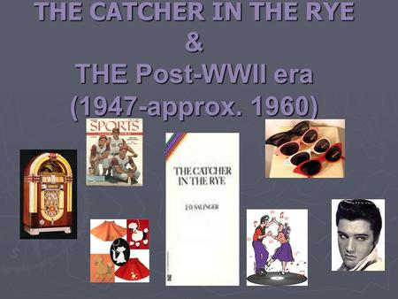 THE CATCHER IN THE RYE & THE Post-WWII era (1947-approx. 1960)