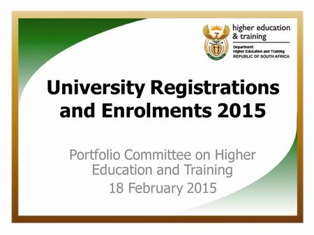 University Registrations and Enrolments 2015 Portfolio Committee on Higher Education and Training 18 February 2015.