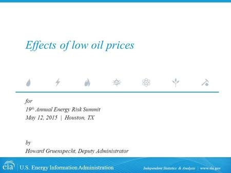 Www.eia.gov U.S. Energy Information Administration Independent Statistics & Analysis Effects of low oil prices for 19 th Annual Energy Risk Summit May.