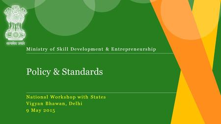 Policy & Standards Ministry of Skill Development & Entrepreneurship National Workshop with States Vigyan Bhawan, Delhi 9 May 2015.