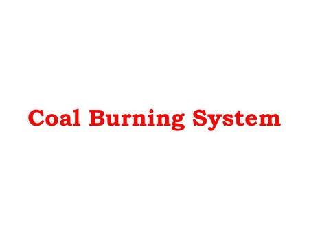 Coal Burning System. Coal Burning System: In case of coal fired plants, following factors affects the combustion: Fuel Size Rate of firing Supply of air.