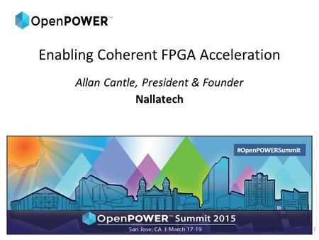 Enabling Coherent FPGA Acceleration Allan Cantle, President & Founder Nallatech Join the conversation at #OpenPOWERSummit1 #OpenPOWERSummit.
