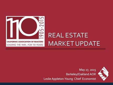 REAL ESTATE MARKET UPDATE May 27, 2015 Berkeley/Oakland AOR Leslie Appleton-Young Chief Economist.