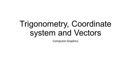 Trigonometry, Coordinate system and Vectors Computer Graphics.