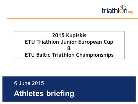 Athletes briefing 6 June 2015 2015 Kupiskis ETU Triathlon Junior European Cup & ETU Baltic Triathlon Championships.