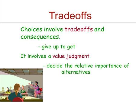 Tradeoffs Choices involve tradeoffs and consequences. - give up to get