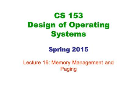 CS 153 Design of Operating Systems Spring 2015 Lecture 16: Memory Management and Paging.