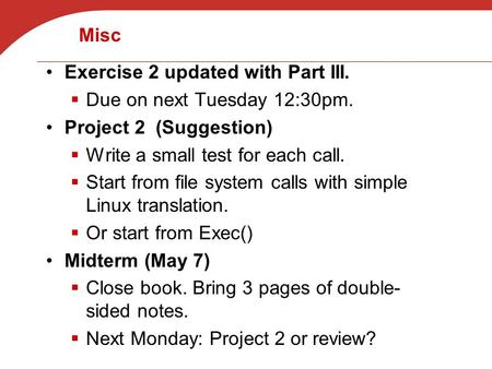 Misc Exercise 2 updated with Part III.  Due on next Tuesday 12:30pm. Project 2 (Suggestion)  Write a small test for each call.  Start from file system.