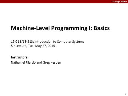 Carnegie Mellon 1 Machine-Level Programming I: Basics 15-213/18-213: Introduction to Computer Systems 5 th Lecture, Tue. May 27, 2015 Instructors: Nathaniel.