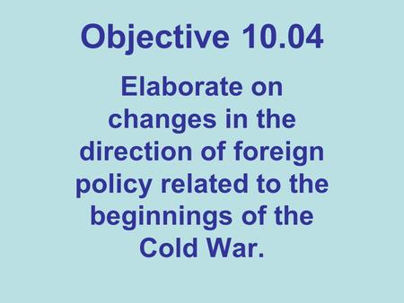 Objective 10.04 Elaborate on changes in the direction of foreign policy related to the beginnings of the Cold War.