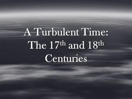 A Turbulent Time: The 17 th and 18 th Centuries.  Following Queen Elizabeth 1's death in 1603, James 1 is crowned King.  King James Bible  Died in.