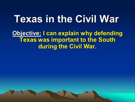 Texas in the Civil War Objective: I can explain why defending Texas was important to the South during the Civil War.