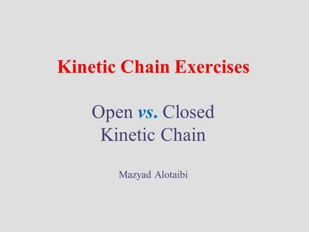 Kinetic Chain Exercises Open vs. Closed Kinetic Chain Mazyad Alotaibi