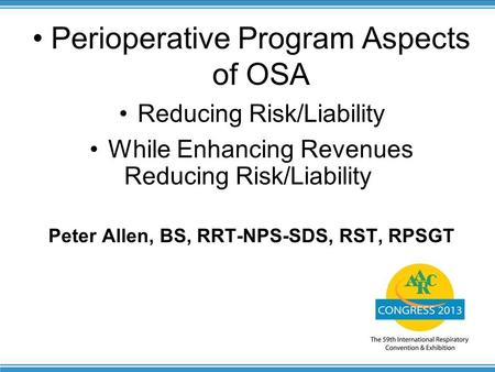 1 Reducing Risk/Liability Perioperative Program Aspects of OSA Reducing Risk/Liability While Enhancing Revenues Peter Allen, BS, RRT-NPS-SDS, RST, RPSGT.