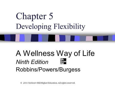 Chapter 5 Developing Flexibility A Wellness Way of Life Ninth Edition Robbins/Powers/Burgess © 2011 McGraw-Hill Higher Education. All rights reserved.