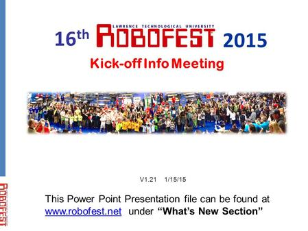 "Kick-off Info Meeting This Power Point Presentation file can be found at www.robofest.net under ""What's New Section"" www.robofest.net 16 th 2015 V1.21."