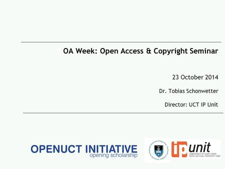 P OA Week: Open Access & Copyright Seminar 23 October 2014 Dr. Tobias Schonwetter Director: UCT IP Unit.
