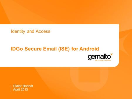 Identity and Access IDGo Secure Email (ISE) for Android Didier Bonnet April 2015.