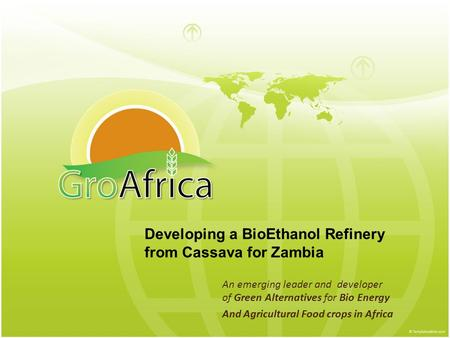 An emerging leader and developer of Green Alternatives for Bio Energy And Agricultural Food crops in Africa Developing a BioEthanol Refinery from Cassava.