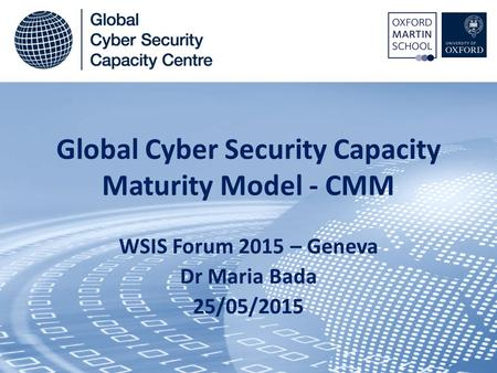 Global Cyber Security Capacity Maturity Model - CMM WSIS Forum 2015 – Geneva Dr Maria Bada 25/05/2015.