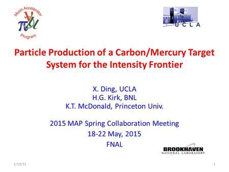 Particle Production of a Carbon/Mercury Target System for the Intensity Frontier X. Ding, UCLA H.G. Kirk, BNL K.T. McDonald, Princeton Univ. 2015 MAP Spring.