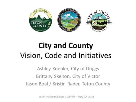 City and County Vision, Code and Initiatives Ashley Koehler, City of Driggs Brittany Skelton, City of Victor Jason Boal / Kristin Rader, Teton County Teton.