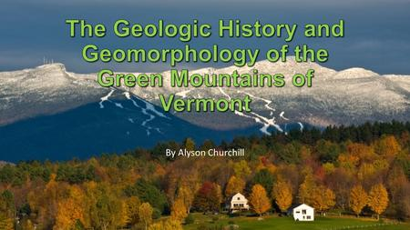 The Geologic History and Geomorphology of the Green Mountains of Vermont By Alyson Churchill.
