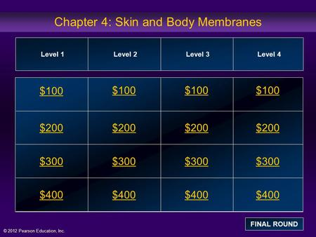 © 2012 Pearson Education, Inc. Chapter 4: Skin and Body Membranes $100 $200 $300 $400 $100$100$100 $200 $300 $400 Level 1Level 2Level 3Level 4 FINAL ROUND.