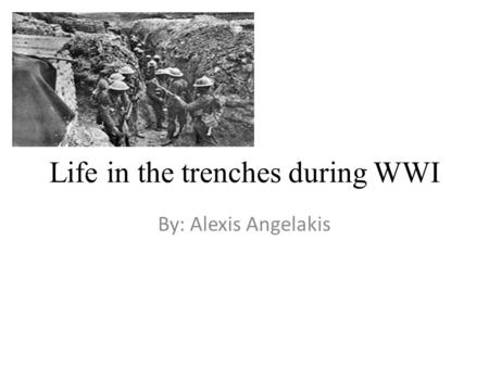 Life in the trenches during WWI By: Alexis Angelakis.