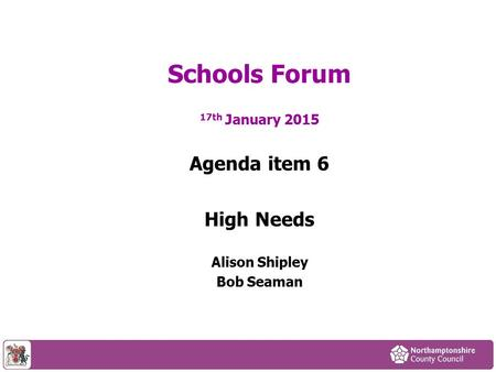 17th January 2015 Agenda item 6 High Needs Alison Shipley Bob Seaman Schools Forum.