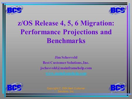 Copyright © 2004 Best Customer Solutions, Inc.1 z/OS Release 4, 5, 6 Migration: Performance Projections and Benchmarks Jim Schesvold Best Customer Solutions,