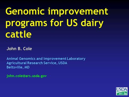 2015 John B. Cole Animal Genomics and Improvement Laboratory Agricultural Research Service, USDA Beltsville, MD Genomic improvement.
