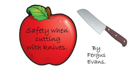 Safety when cutting with knives. By Fergus Evans..