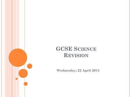 GCSE S CIENCE R EVISION Wednesday, 22 April 2015.