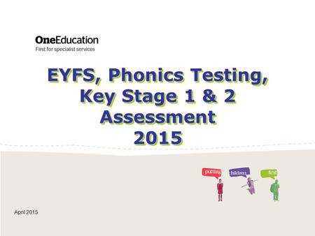 EYFS, Phonics Testing, Key Stage 1 & 2 Assessment 2015
