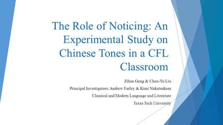The Role of Noticing: An Experimental Study on Chinese Tones in a CFL Classroom Zihan Geng & Chen-Yu Liu Principal Investigators: Andrew Farley & Kimi.