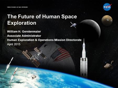 National Aeronautics and Space Administration The Future of Human Space Exploration William H. Gerstenmaier Associate Administrator Human Exploration &
