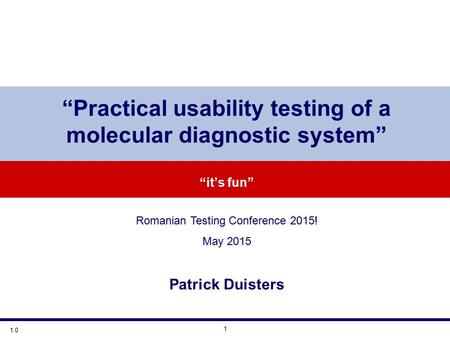 "1 ""Practical usability testing of a molecular diagnostic system"" ""it's fun"" Romanian Testing Conference 2015! May 2015 Patrick Duisters 1.0."