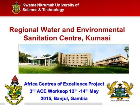 Kwame Nkrumah University of Science & Technology Regional Water and Environmental Sanitation Centre, Kumasi Africa Centres of Excellence Project 3 rd ACE.