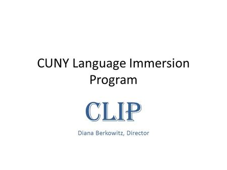 CUNY Language Immersion Program CLIP Diana Berkowitz, Director.
