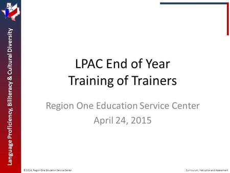 © 2014, Region One Education Service Center Language Proficiency, Biliteracy & Cultural Diversity Curriculum, Instruction and Assessment LPAC End of Year.
