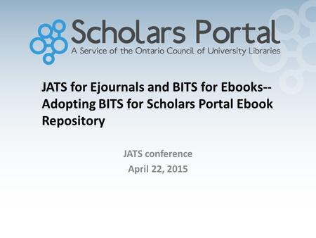 JATS for Ejournals and BITS for Ebooks-- Adopting BITS for Scholars Portal Ebook Repository JATS conference April 22, 2015.