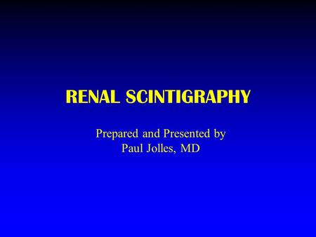 RENAL SCINTIGRAPHY Prepared and Presented by Paul Jolles, MD.