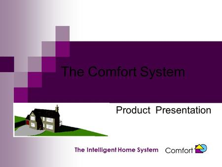 The Comfort System Product Presentation The Intelligent Home System.