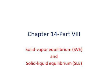 Chapter 14-Part VIII Solid-vapor equilibrium (SVE) and Solid-liquid equilibrium (SLE)