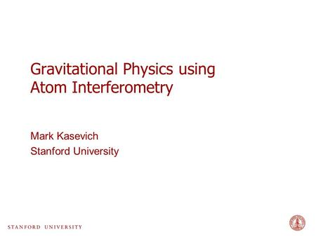 Gravitational Physics using Atom Interferometry Mark Kasevich Stanford University.