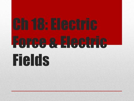 Ch 18: Electric Force & Electric Fields. The Origin of Electricity The electrical nature of matter comes from atomic structure Nucleus – made up of protons.