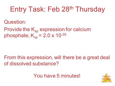 Aqueous Equilibria Entry Task: Feb 28 th Thursday Question: Provide the K sp expression for calcium phosphate, K sp = 2.0 x 10 -29. From this expression,