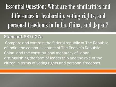 Essential Question: What are the similarities and differences in leadership, voting rights, and personal freedoms in India, China, and Japan? Standard: